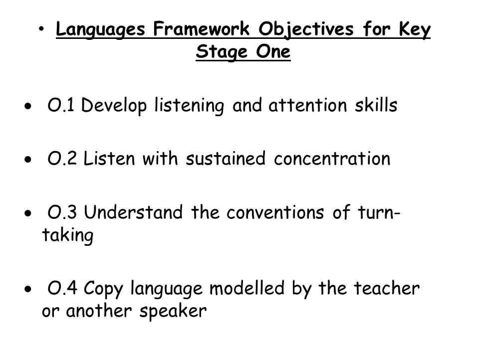 Languages Framework Objectives for Key Stage One O.1 Develop listening and attention skills O.2 Listen with sustained concentration O.3 Understand the