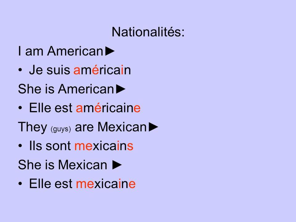 Nationalités: I am American Je suis américain She is American Elle est américaine They (guys) are Mexican Ils sont mexicains She is Mexican Elle est m