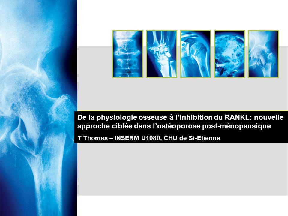 De la physiologie osseuse à linhibition du RANKL: nouvelle approche ciblée dans lostéoporose post-ménopausique T Thomas – INSERM U1080, CHU de St-Etie
