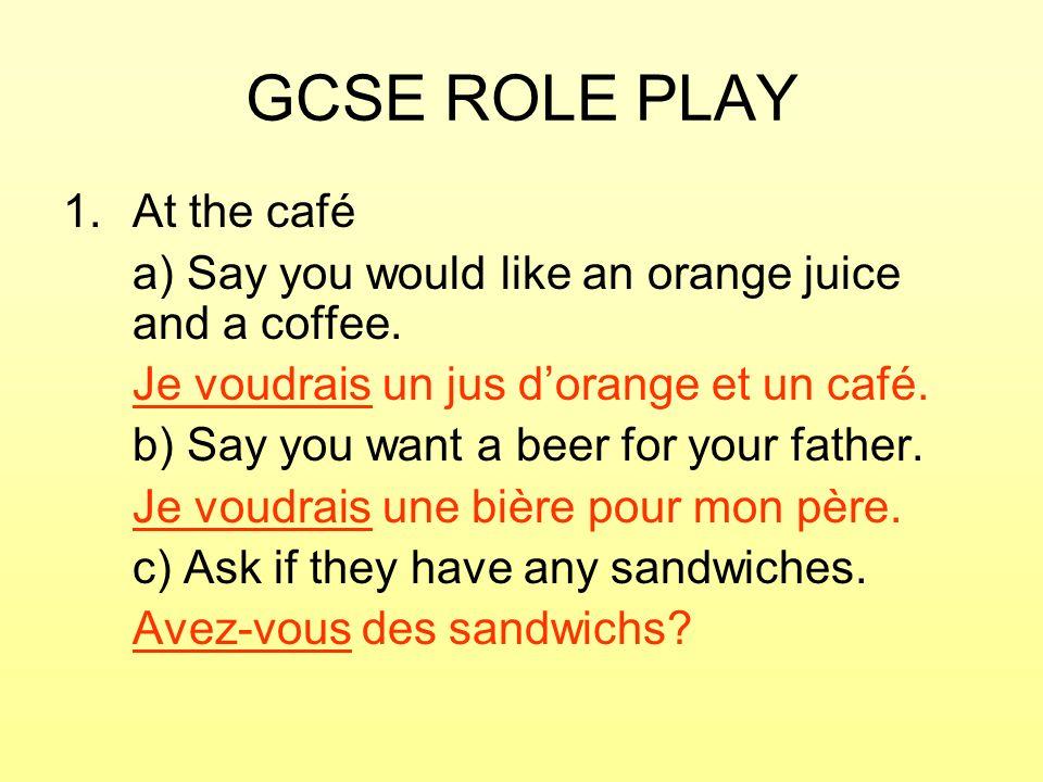 GCSE ROLE PLAY 1.At the café a) Say you would like an orange juice and a coffee. Je voudrais un jus dorange et un café. b) Say you want a beer for you
