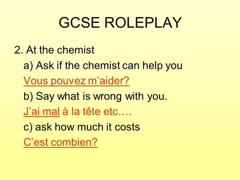 GCSE ROLEPLAY 2. At the chemist a) Ask if the chemist can help you Vous pouvez maider? b) Say what is wrong with you. Jai mal à la tête etc…. c) ask h