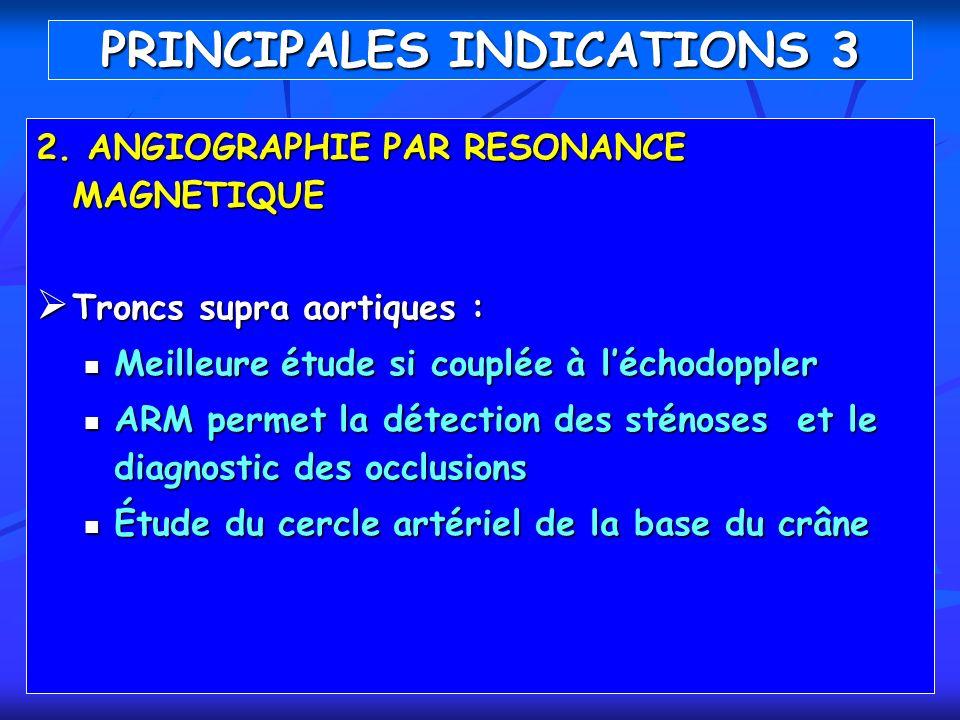 PRINCIPALES INDICATIONS 3 2. ANGIOGRAPHIE PAR RESONANCE MAGNETIQUE Troncs supra aortiques : Troncs supra aortiques : Meilleure étude si couplée à léch
