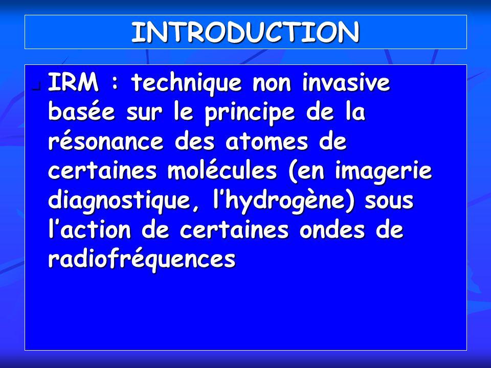 INTRODUCTION IRM : technique non invasive basée sur le principe de la résonance des atomes de certaines molécules (en imagerie diagnostique, lhydrogèn