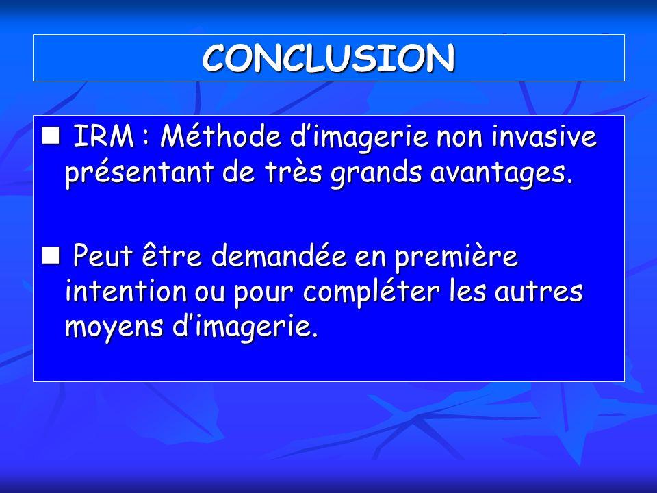 CONCLUSION IRM : Méthode dimagerie non invasive présentant de très grands avantages. IRM : Méthode dimagerie non invasive présentant de très grands av