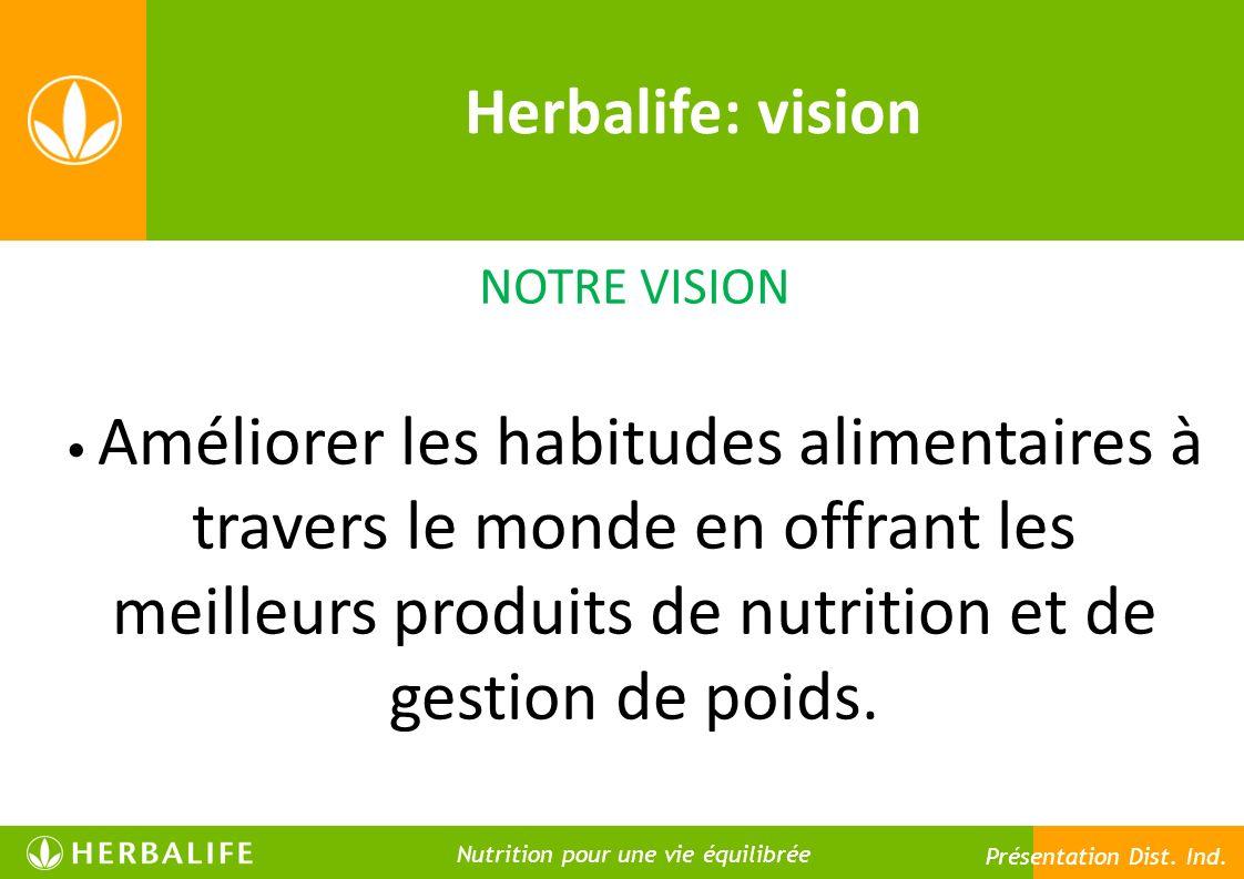 Herbalife: vision NOTRE VISION Améliorer les habitudes alimentaires à travers le monde en offrant les meilleurs produits de nutrition et de gestion de poids.