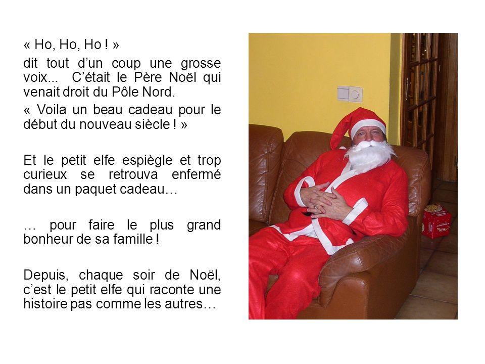 « Ho, Ho, Ho ! » dit tout dun coup une grosse voix... Cétait le Père Noël qui venait droit du Pôle Nord. « Voila un beau cadeau pour le début du nouve