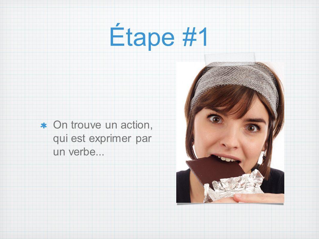 Étape #1 On trouve un action, qui est exprimer par un verbe...