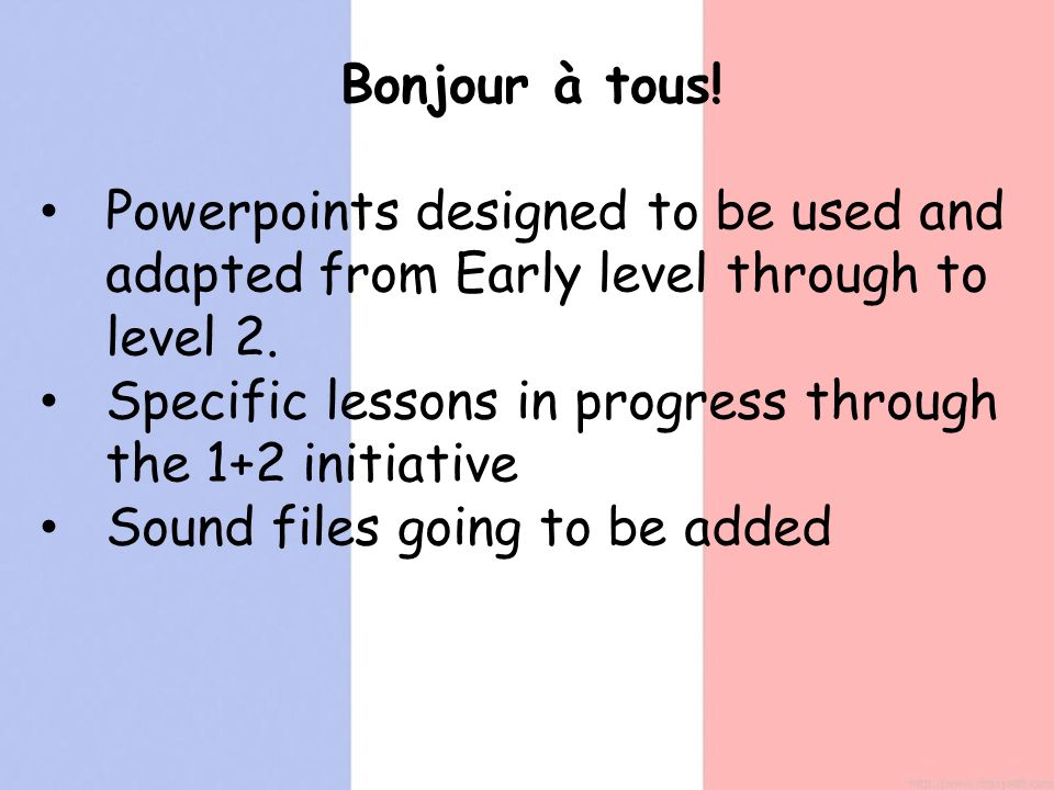 Bonjour à tous. Powerpoints designed to be used and adapted from Early level through to level 2.