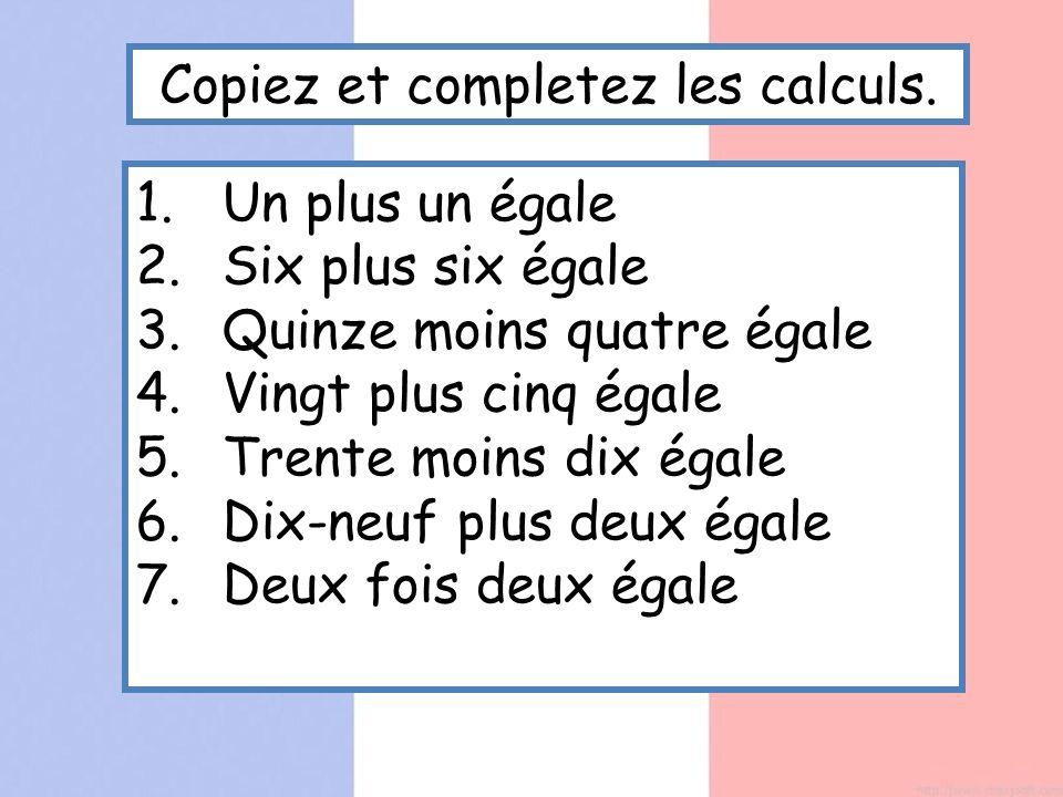Copiez et completez les calculs. 1.Un plus un égale 2.Six plus six égale 3.Quinze moins quatre égale 4.Vingt plus cinq égale 5.Trente moins dix égale