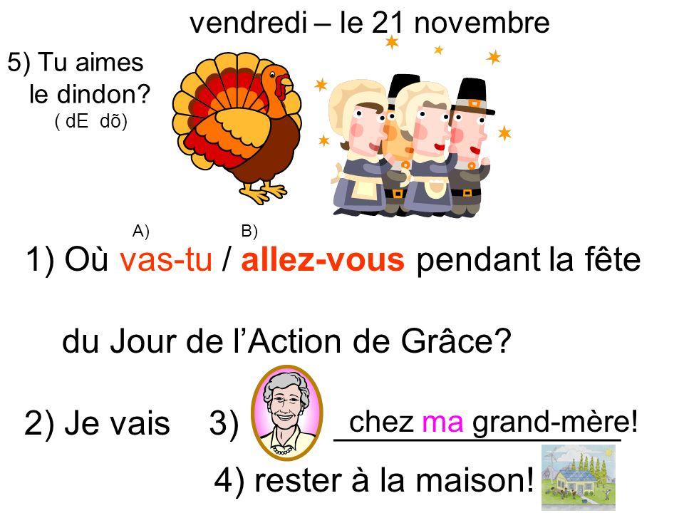 vendredi – le 21 novembre 1) Où vas-tu / allez-vous pendant la fête du Jour de lAction de Grâce? 2) Je vais 3) _______________ 4) rester à la maison!