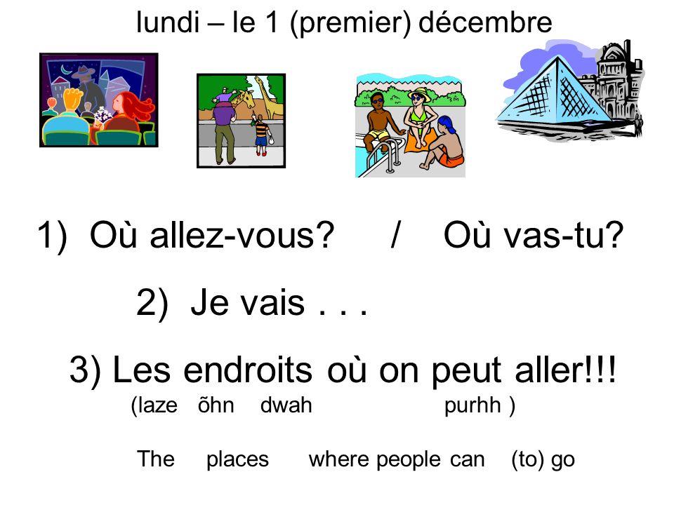 3) Les endroits où on peut aller!!! (laze õhn dwah purhh ) The places where people can (to) go 1) Où allez-vous? / Où vas-tu? 2) Je vais... mardi – le
