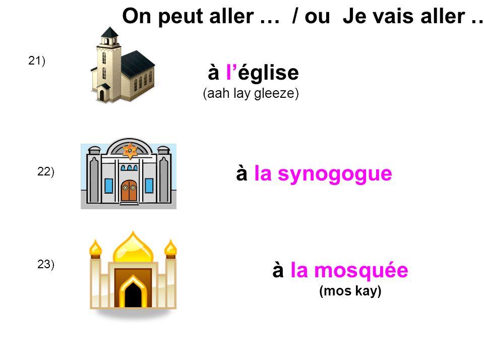 à léglise (aah lay gleeze) 21) à la synogogue 22) 23) à la mosquée (mos kay) On peut aller … / ou Je vais aller …