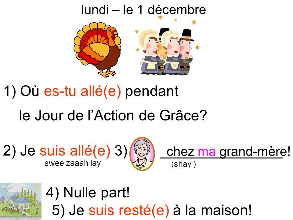 lundi – le 1 décembre 1) Où es-tu allé(e) pendant le Jour de lAction de Grâce? 2) Je suis allé(e) 3) _______________ 4) Nulle part! 5) Je suis resté(e