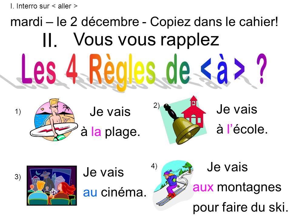 Vous vous rapplez mardi – le 2 décembre - Copiez dans le cahier! 1) 2) 3) 4) Je vais à la plage. Je vais à lécole. Je vais au cinéma. Je vais aux mont