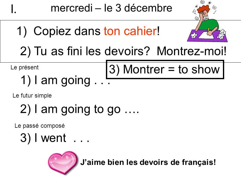2) Tu as fini les devoirs? Montrez-moi! 1) I am going... 2) I am going to go …. 3) I went... Jaime bien les devoirs de français! Le présent Le futur s