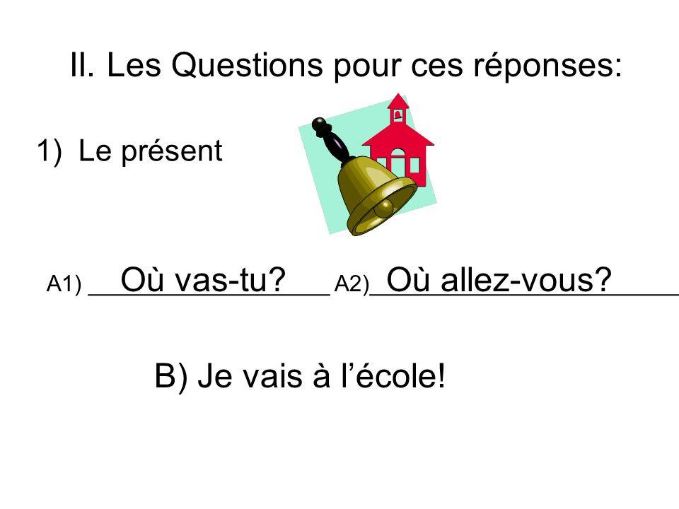II. Les Questions pour ces réponses: 1) Le présent A1) ___________________ A2)_________________________? B) Je vais à lécole! Où vas-tu?Où allez-vous?