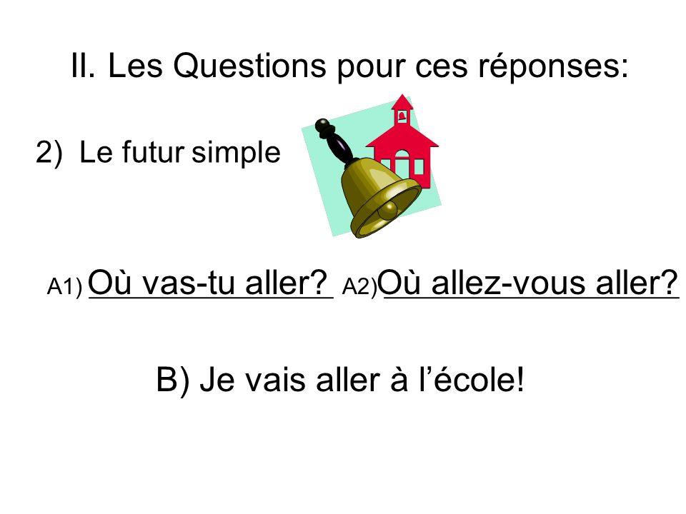 II. Les Questions pour ces réponses: 2) Le futur simple A1) ___________________ A2) _______________________ B) Je vais aller à lécole! Où vas-tu aller