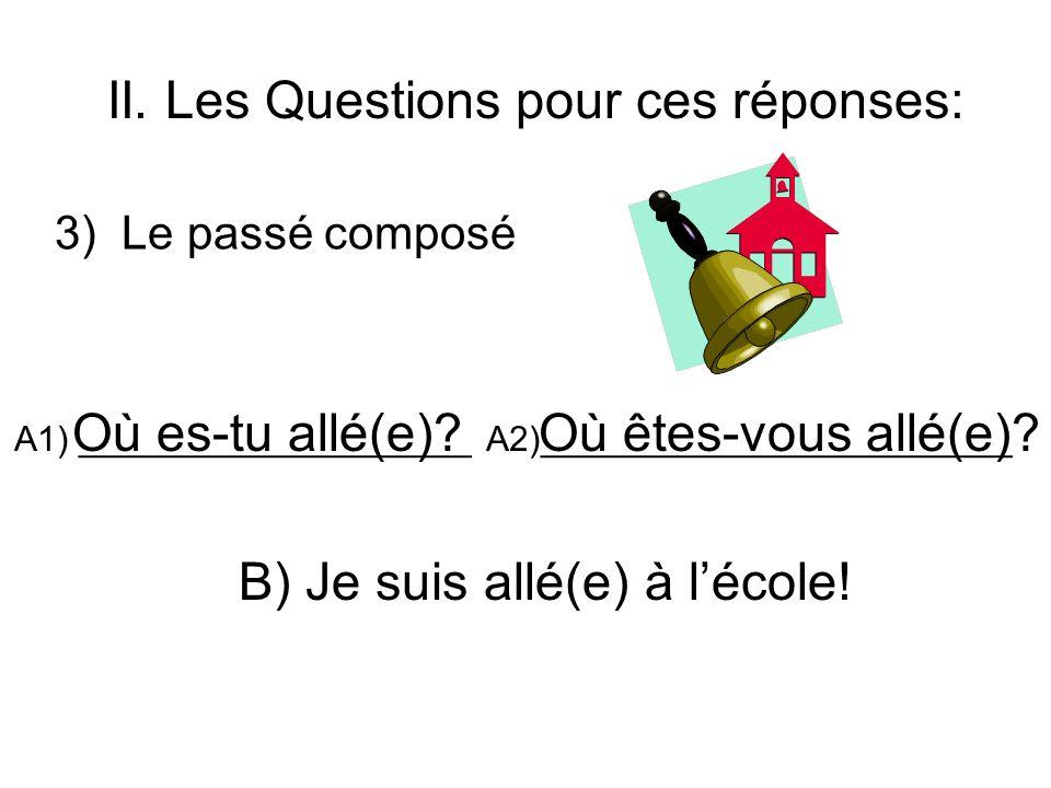 II. Les Questions pour ces réponses: 3) Le passé composé A1) ____________________ A2)________________________ B) Je suis allé(e) à lécole! Où es-tu al