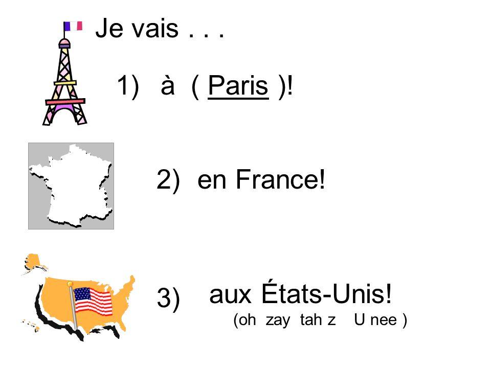 à ( Paris )! Je vais... en France! aux États-Unis! (oh zay tah z U nee ) 1) 2) 3)