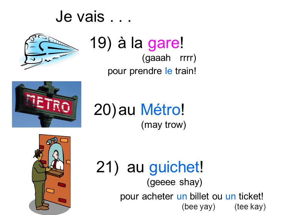 à la gare! (gaaah rrrr) Je vais... pour prendre le train! au Métro! (may trow) au guichet! (geeee shay) pour acheter un billet ou un ticket! (bee yay)