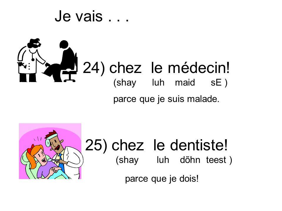 chez le médecin! (shay luh maid sE ) Je vais... chez le dentiste! (shay luh dõhn teest ) parce que je suis malade. parce que je dois! 24) 25)