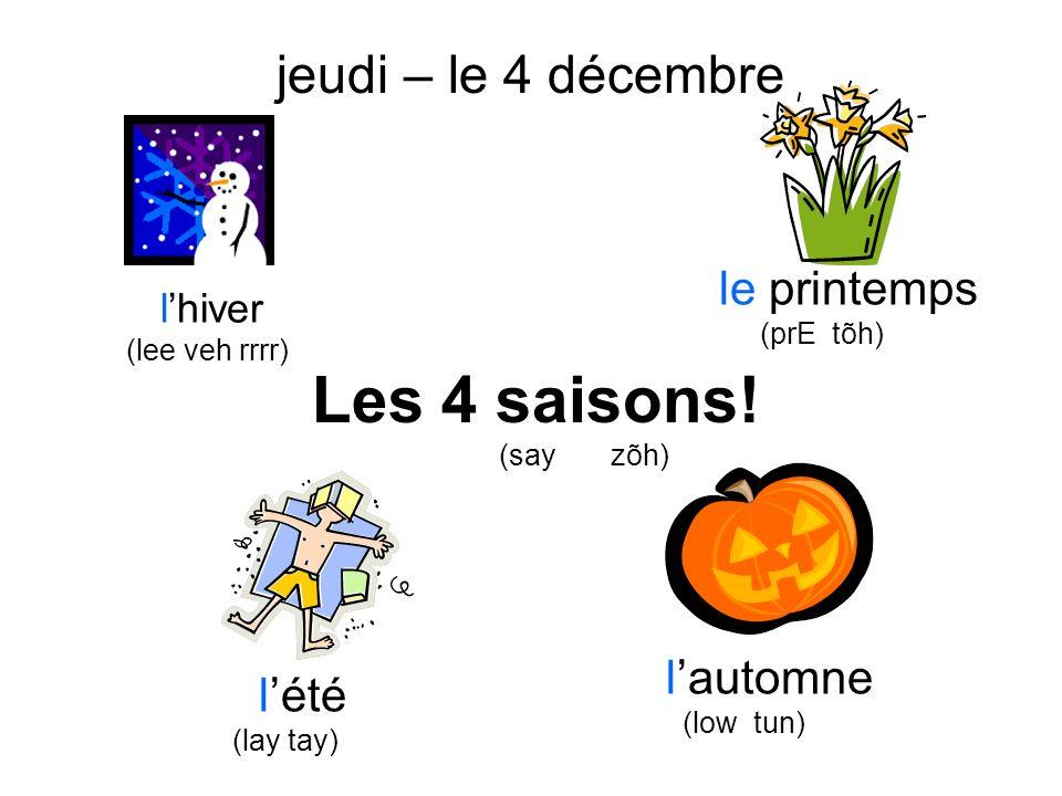 Les 4 saisons! (say zõh) vendredi – le 21 mars lhiver (lee veh rrrr) le printemps (prE tõh) lété (lay tay) lautomne (low tun) jeudi – le 4 décembre