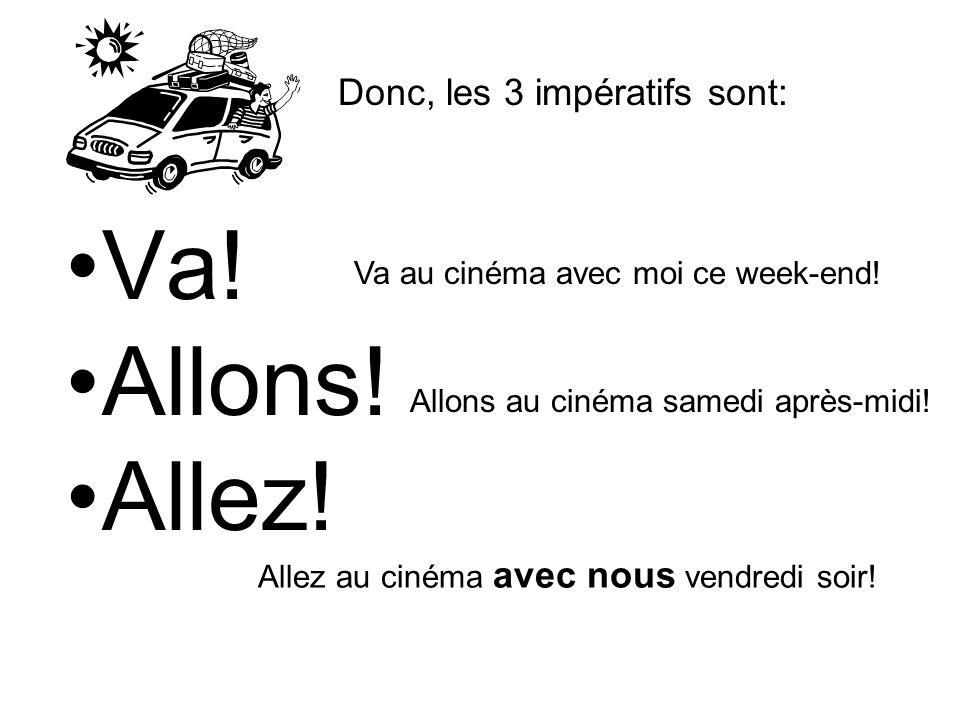 Va! Allons! Allez! Donc, les 3 impératifs sont: Va au cinéma avec moi ce week-end! Allons au cinéma samedi après-midi! Allez au cinéma avec nous vendr