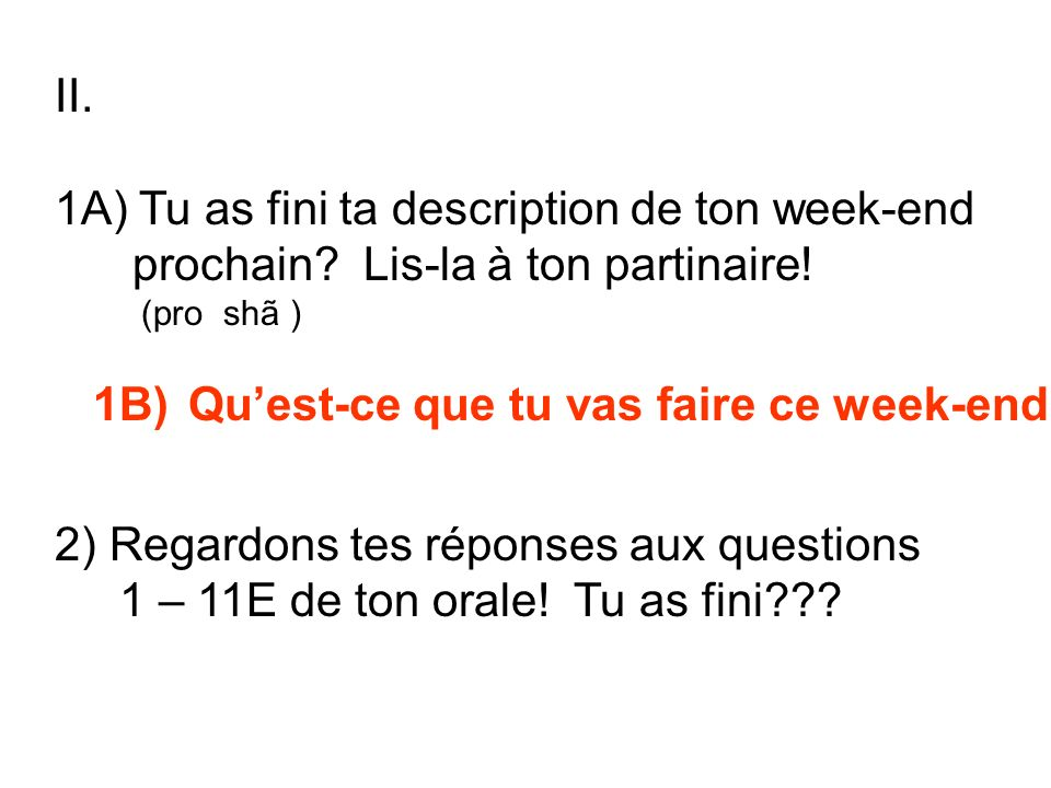 II. 1A) Tu as fini ta description de ton week-end prochain? Lis-la à ton partinaire! (pro shã ) 1B) Quest-ce que tu vas faire ce week-end? 2) Regardon