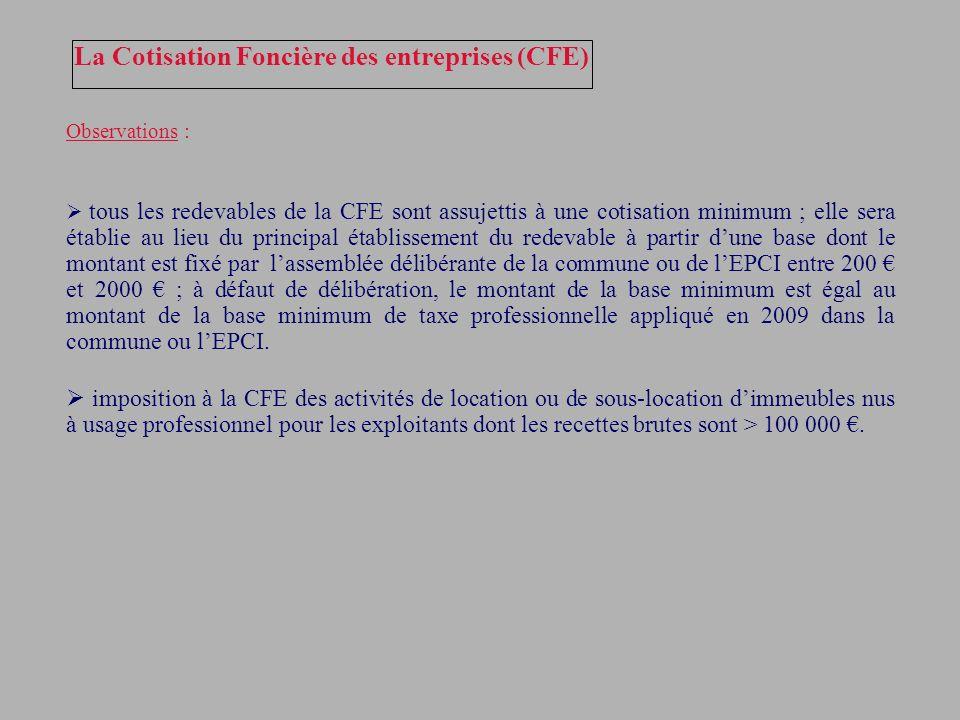 La Cotisation Foncière des entreprises (CFE) Observations : tous les redevables de la CFE sont assujettis à une cotisation minimum ; elle sera établie