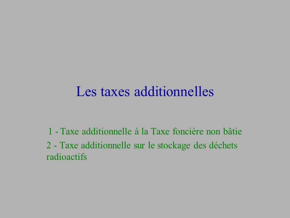 Les taxes additionnelles 1 - Taxe additionnelle à la Taxe foncière non bâtie 2 - Taxe additionnelle sur le stockage des déchets radioactifs