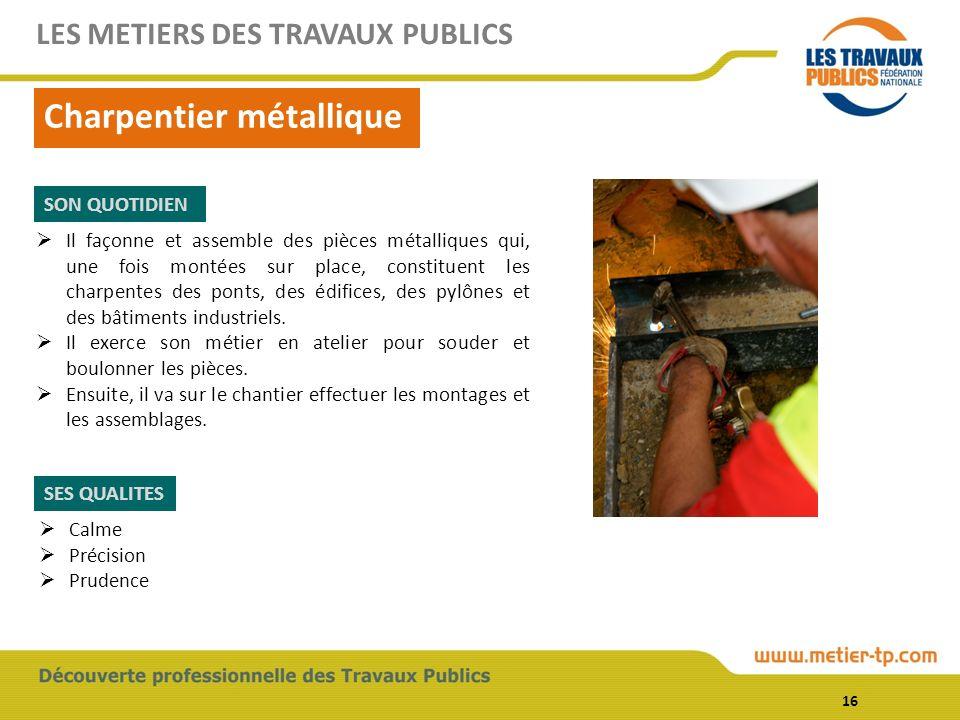16 Charpentier métallique LES METIERS DES TRAVAUX PUBLICS SON QUOTIDIEN SES QUALITES Il façonne et assemble des pièces métalliques qui, une fois monté