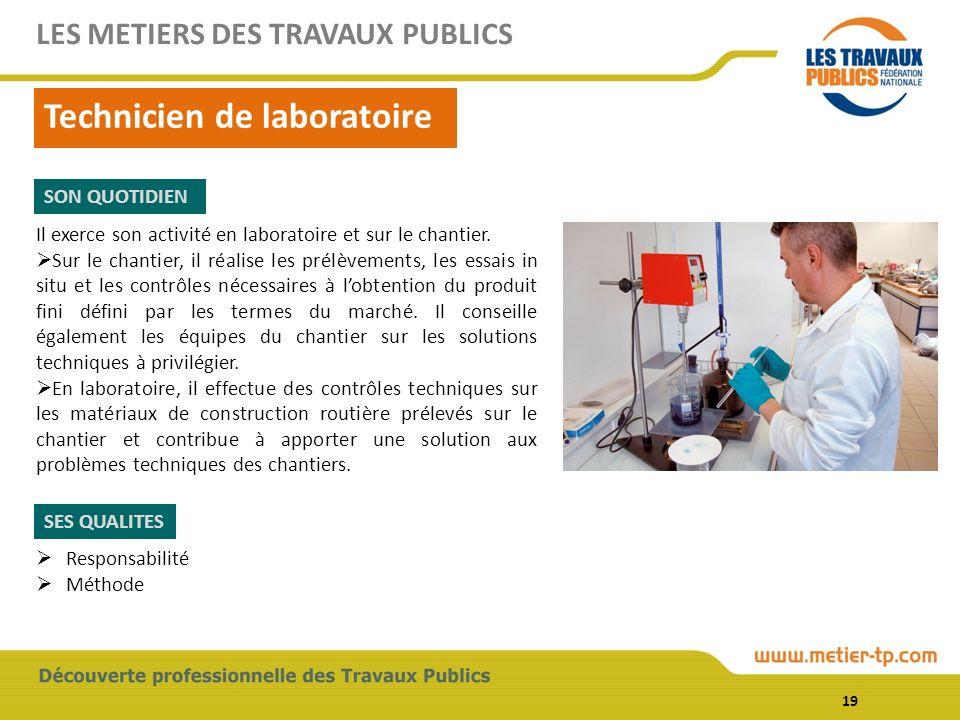 19 Technicien de laboratoire LES METIERS DES TRAVAUX PUBLICS SON QUOTIDIEN SES QUALITES Il exerce son activité en laboratoire et sur le chantier. Sur
