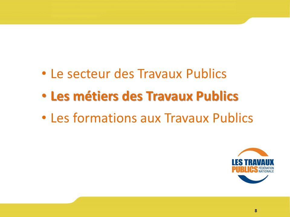 8 Le secteur des Travaux Publics Les métiers des Travaux Publics Les métiers des Travaux Publics Les formations aux Travaux Publics