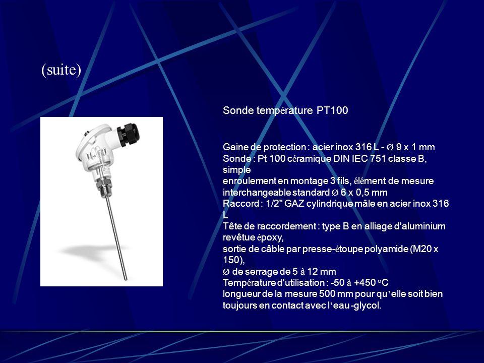 (suite) Sonde temp é rature PT100 Gaine de protection : acier inox 316 L - Ø 9 x 1 mm Sonde : Pt 100 c é ramique DIN IEC 751 classe B, simple enroulement en montage 3 fils, é l é ment de mesure interchangeable standard Ø 6 x 0,5 mm Raccord : 1/2 GAZ cylindrique mâle en acier inox 316 L Tête de raccordement : type B en alliage d aluminium revêtue é poxy, sortie de câble par presse- é toupe polyamide (M20 x 150), Ø de serrage de 5 à 12 mm Temp é rature d utilisation : -50 à +450 °C longueur de la mesure 500 mm pour qu elle soit bien toujours en contact avec l eau -glycol.