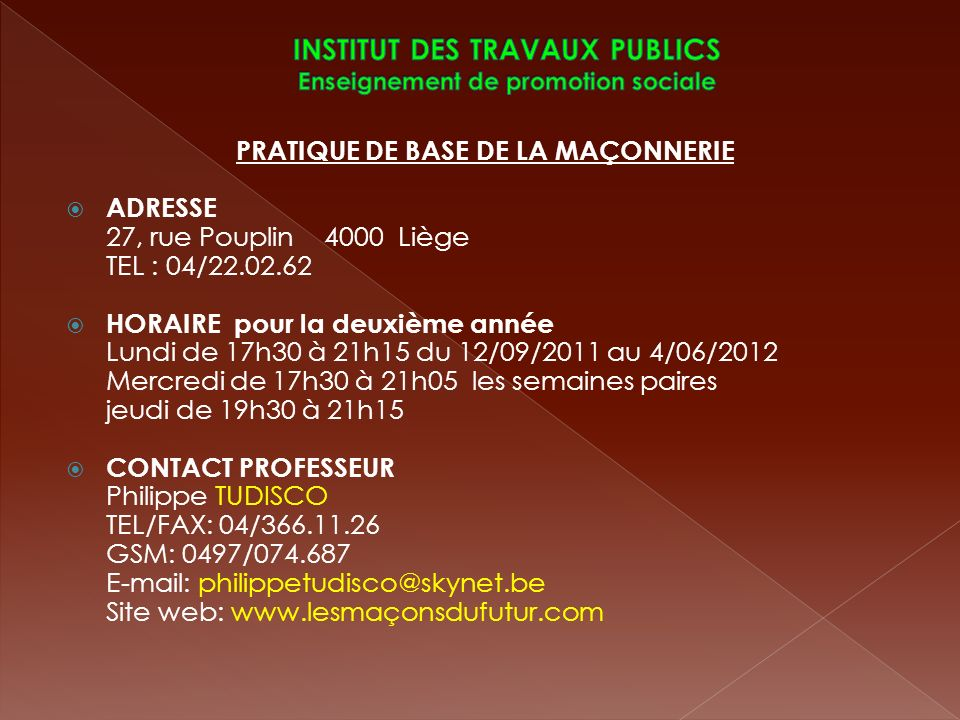 PRATIQUE DE BASE DE LA MAÇONNERIE ADRESSE 27, rue Pouplin 4000 Liège TEL : 04/22.02.62 HORAIRE pour la deuxième année Lundi de 17h30 à 21h15 du 12/09/