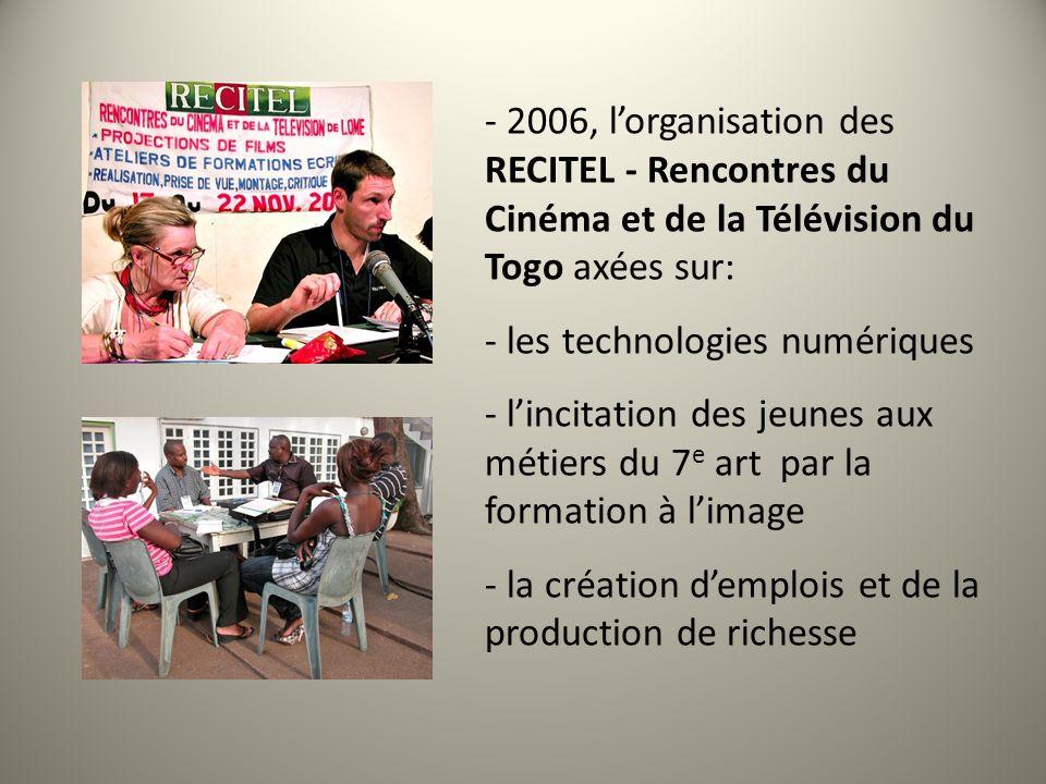 - 2006, lorganisation des RECITEL - Rencontres du Cinéma et de la Télévision du Togo axées sur: - les technologies numériques - lincitation des jeunes aux métiers du 7 e art par la formation à limage - la création demplois et de la production de richesse