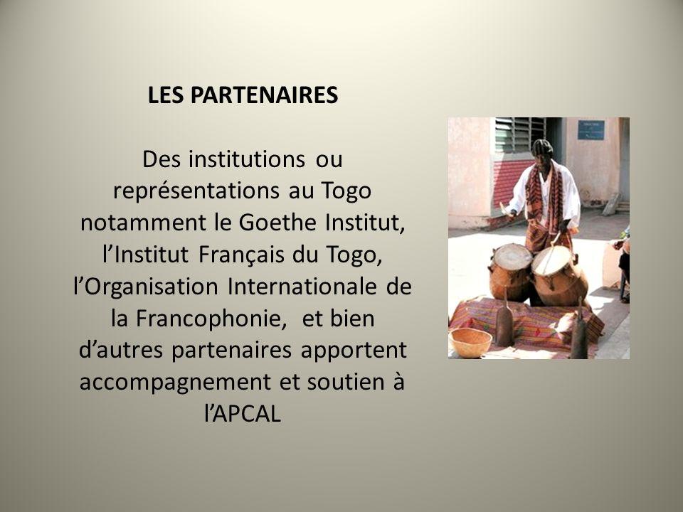 LES PARTENAIRES Des institutions ou représentations au Togo notamment le Goethe Institut, lInstitut Français du Togo, lOrganisation Internationale de la Francophonie, et bien dautres partenaires apportent accompagnement et soutien à lAPCAL