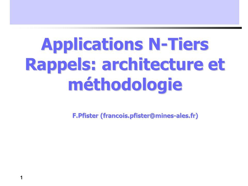 1 Applications N-Tiers Rappels: architecture et méthodologie F.Pfister (francois.pfister@mines-ales.fr)