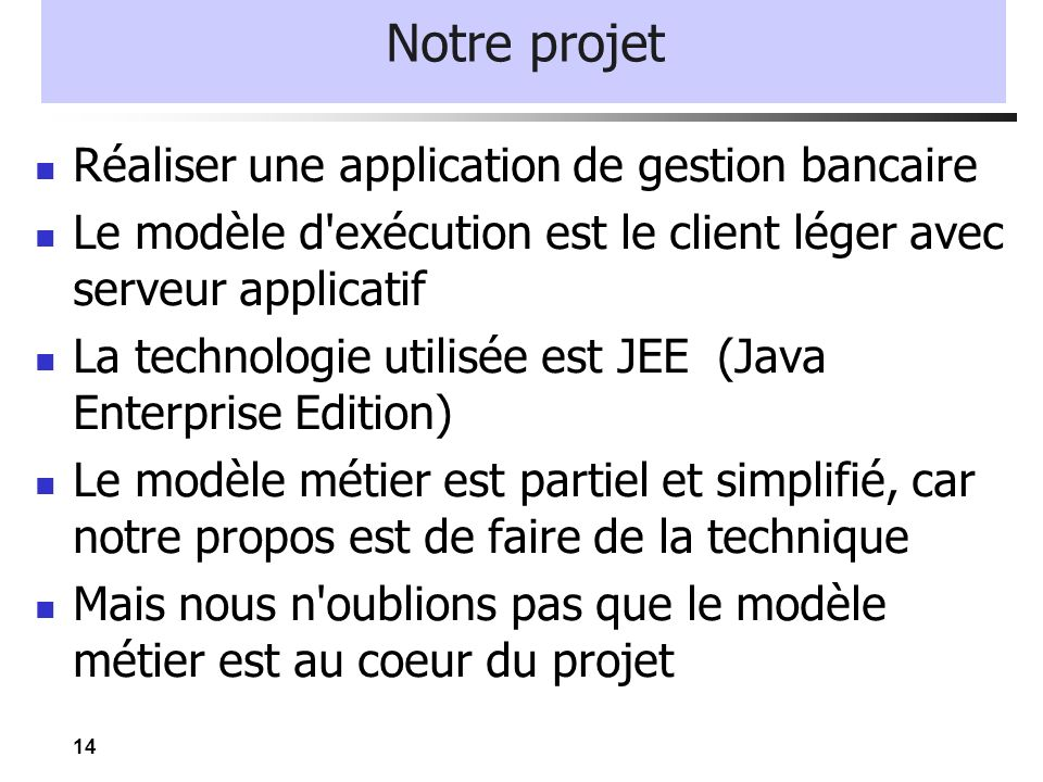 14 Notre projet Réaliser une application de gestion bancaire Le modèle d'exécution est le client léger avec serveur applicatif La technologie utilisée