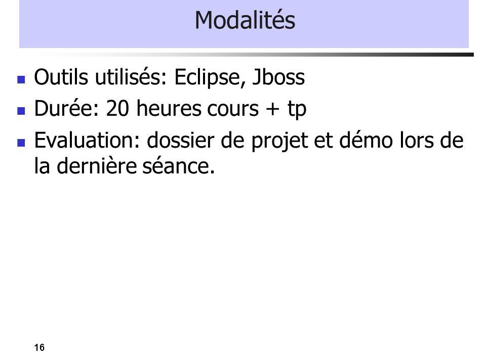 16 Modalités Outils utilisés: Eclipse, Jboss Durée: 20 heures cours + tp Evaluation: dossier de projet et démo lors de la dernière séance.