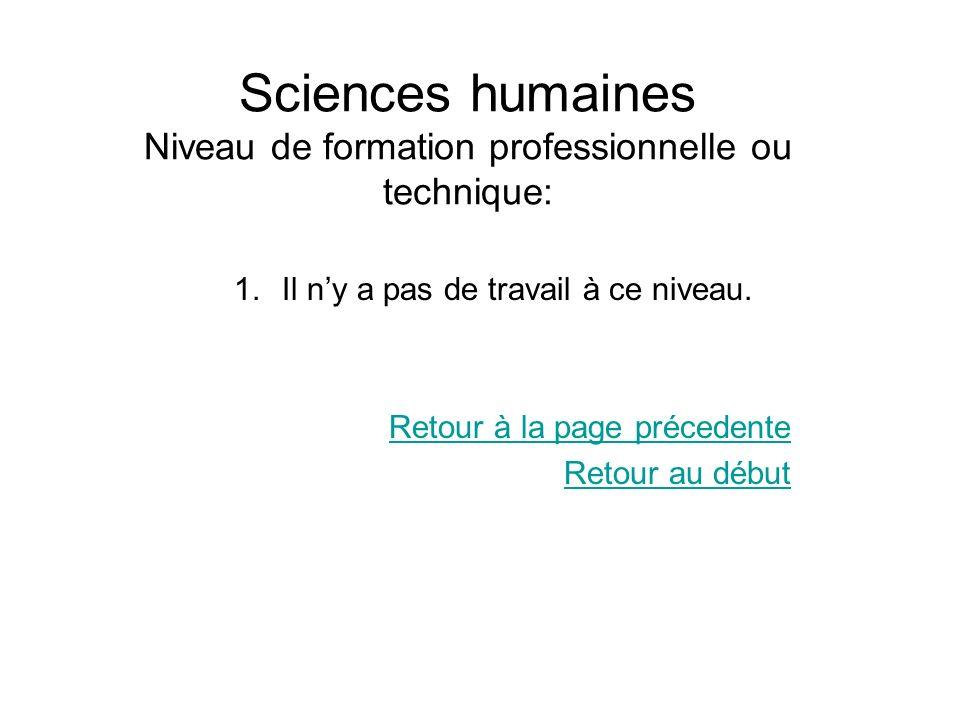 Sciences humaines Niveau de formation professionnelle ou technique: 1.Il ny a pas de travail à ce niveau. Retour à la page précedente Retour au début