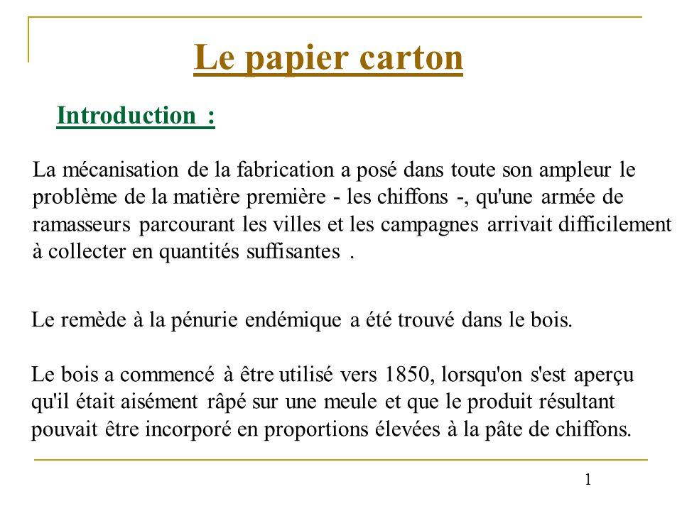 Le papier carton Introduction : La mécanisation de la fabrication a posé dans toute son ampleur le problème de la matière première - les chiffons -, q