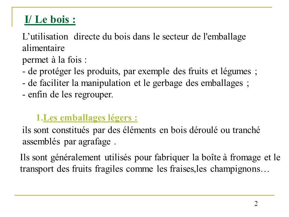 I/ Le bois : Lutilisation directe du bois dans le secteur de l'emballage alimentaire permet à la fois : - de protéger les produits, par exemple des fr