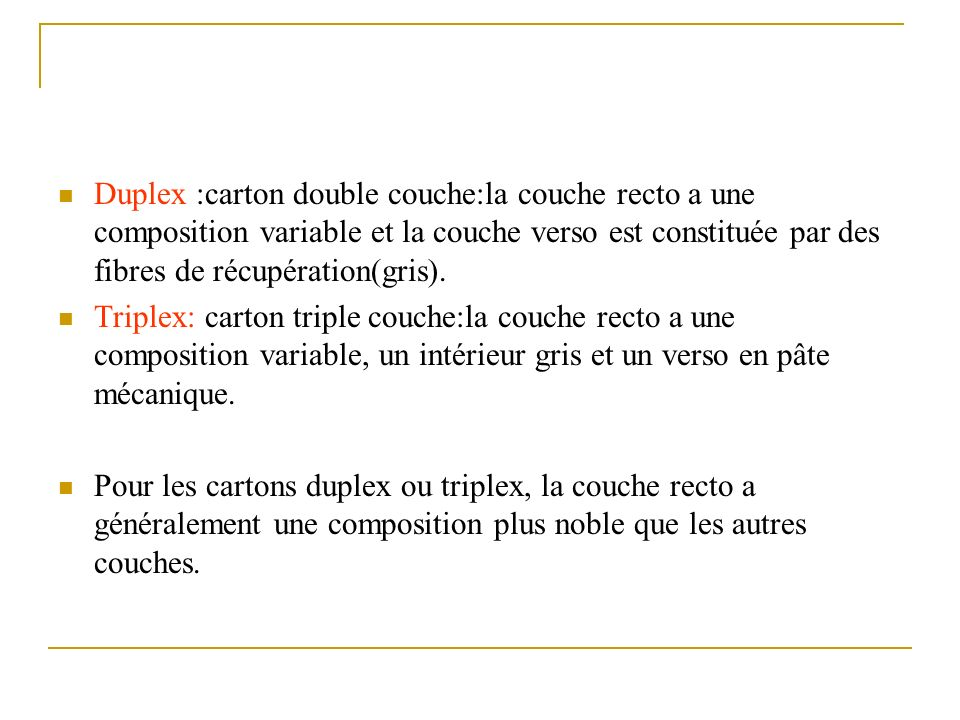 Duplex :carton double couche:la couche recto a une composition variable et la couche verso est constituée par des fibres de récupération(gris). Triple