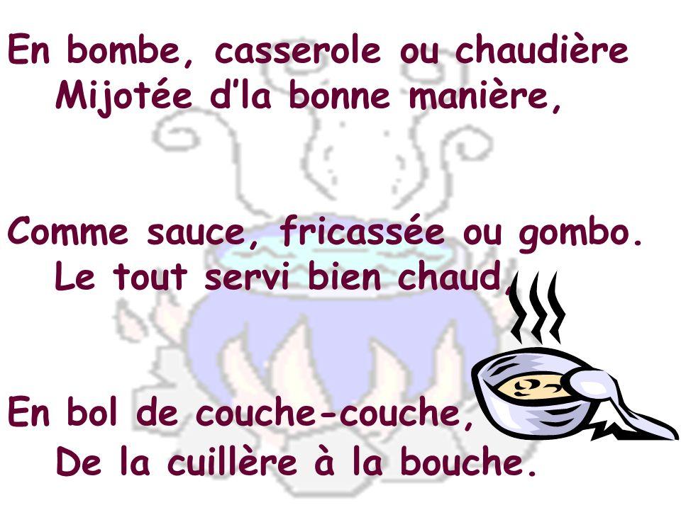 En bombe, casserole ou chaudière Mijotée dla bonne manière, Comme sauce, fricassée ou gombo. Le tout servi bien chaud, En bol de couche-couche, De la