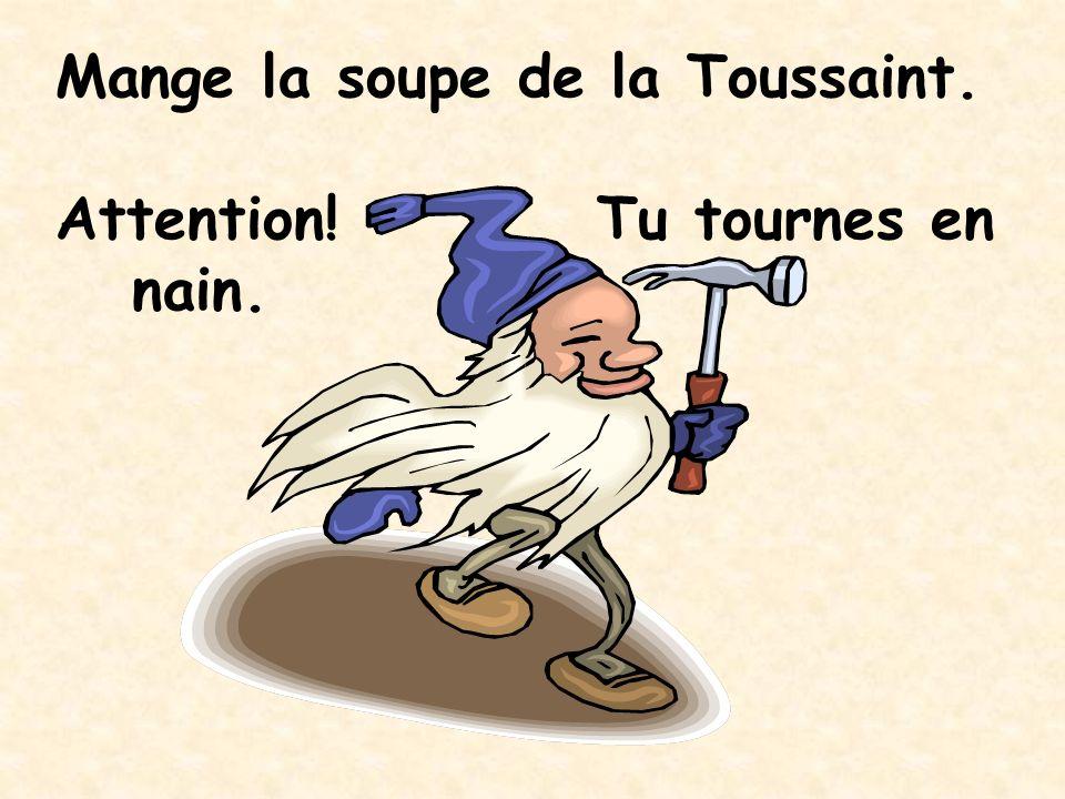 Mange la soupe de la Toussaint. Attention! Tu tournes en nain.