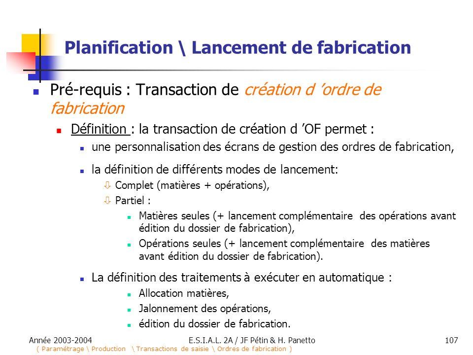 Année 2003-2004E.S.I.A.L. 2A / JF Pétin & H. Panetto107 Planification \ Lancement de fabrication Pré-requis : Transaction de création d ordre de fabri