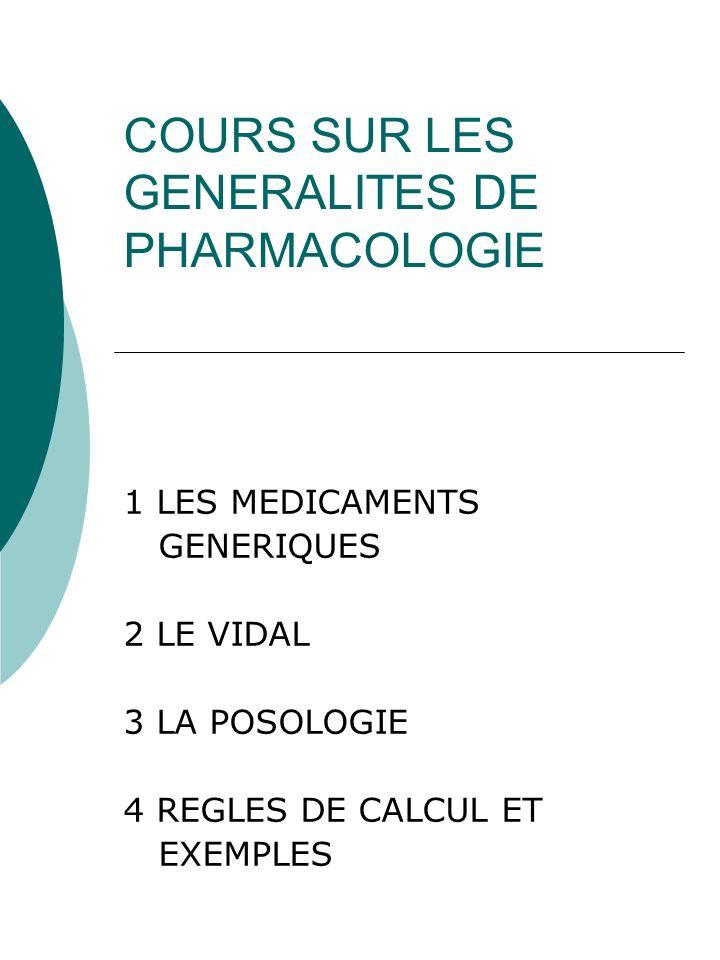 COURS SUR LES GENERALITES DE PHARMACOLOGIE 1 LES MEDICAMENTS GENERIQUES 2 LE VIDAL 3 LA POSOLOGIE 4 REGLES DE CALCUL ET EXEMPLES