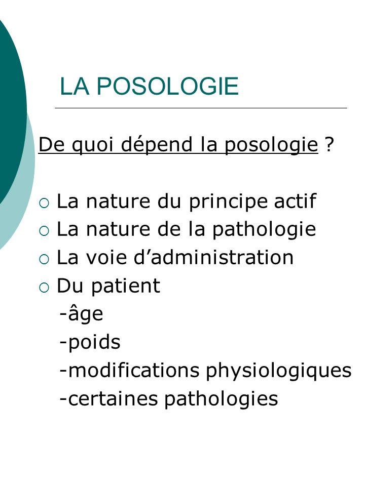 LA POSOLOGIE De quoi dépend la posologie ? La nature du principe actif La nature de la pathologie La voie dadministration Du patient -âge -poids -modi