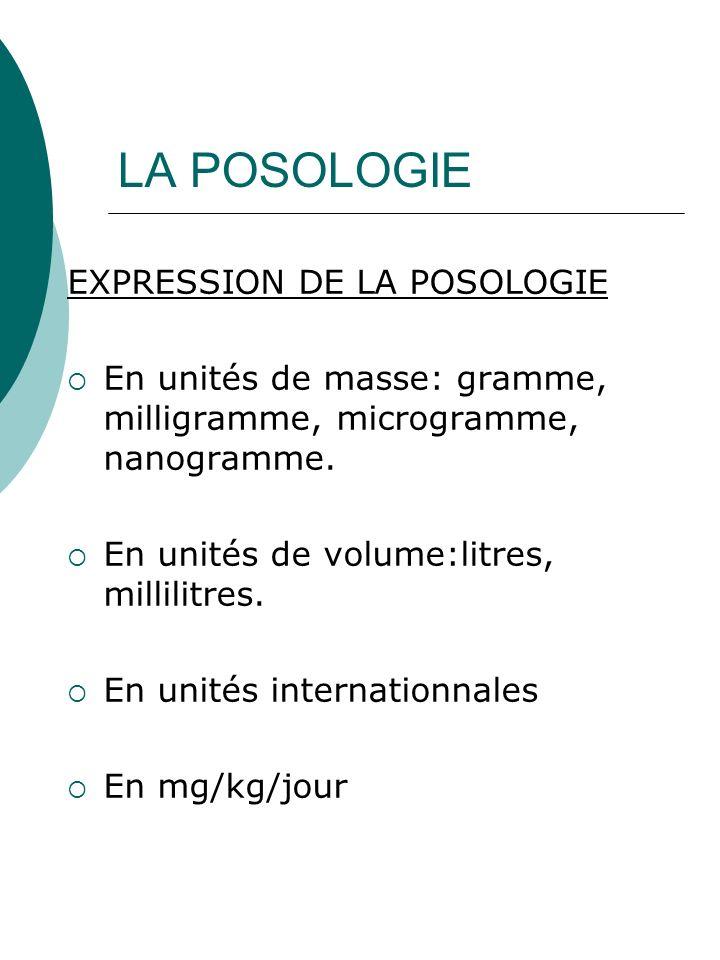 LA POSOLOGIE EXPRESSION DE LA POSOLOGIE En unités de masse: gramme, milligramme, microgramme, nanogramme. En unités de volume:litres, millilitres. En